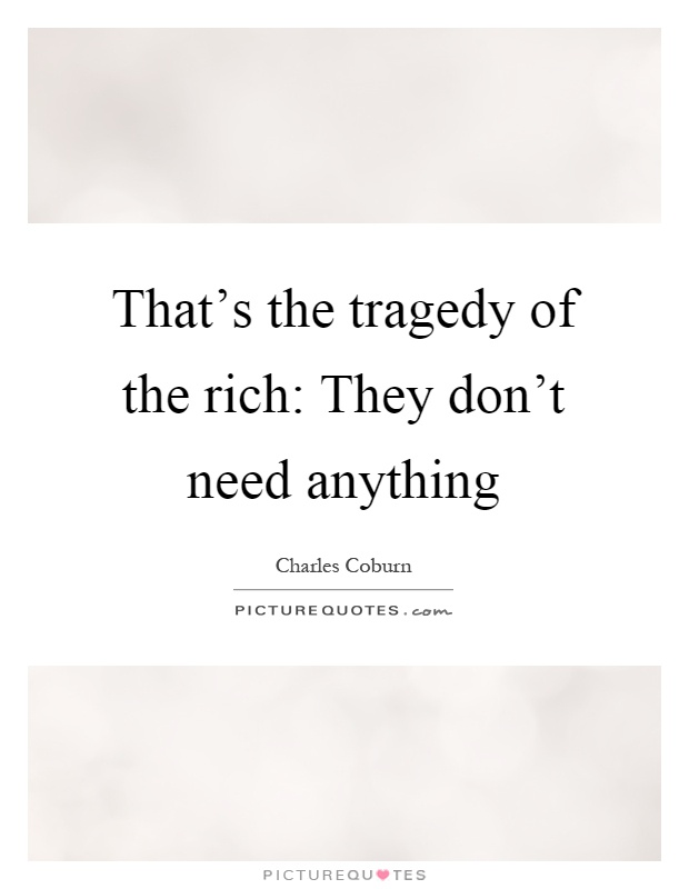 That's the tragedy of the rich: They don't need anything Picture Quote #1