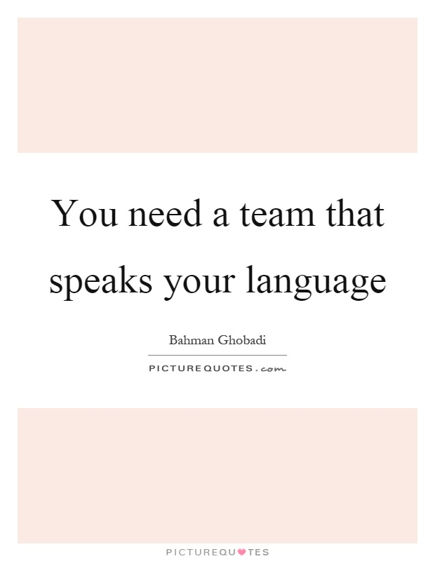 You need a team that speaks your language Picture Quote #1