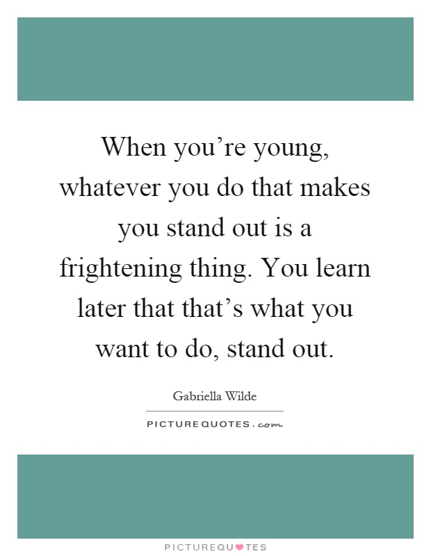 When you're young, whatever you do that makes you stand out is a frightening thing. You learn later that that's what you want to do, stand out Picture Quote #1