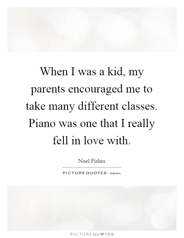 When I was a kid, my parents encouraged me to take many different classes. Piano was one that I really fell in love with Picture Quote #1