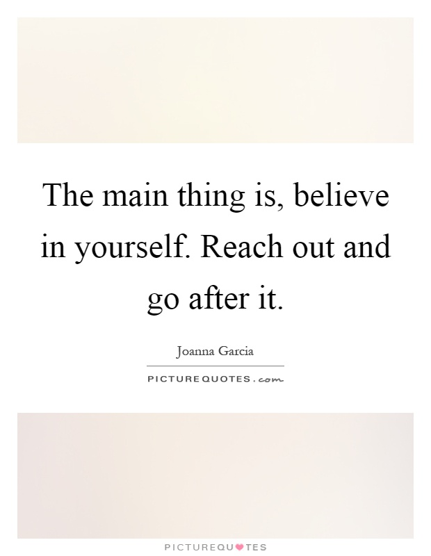 The main thing is, believe in yourself. Reach out and go after it Picture Quote #1