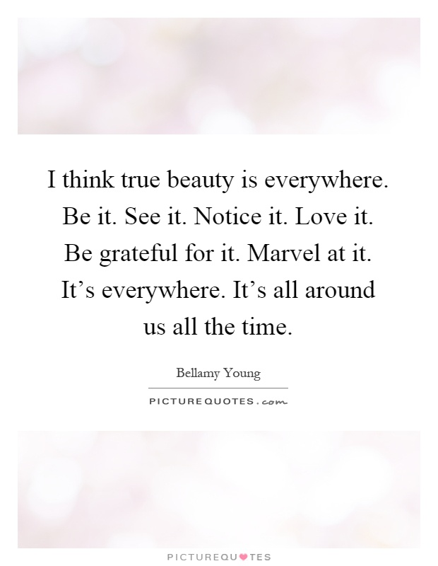 I think true beauty is everywhere. Be it. See it. Notice it. Love it. Be grateful for it. Marvel at it. It's everywhere. It's all around us all the time Picture Quote #1