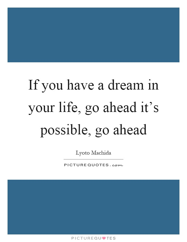 If you have a dream in your life, go ahead it's possible, go ahead Picture Quote #1
