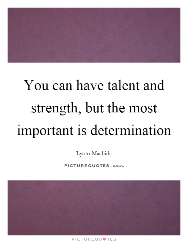 You can have talent and strength, but the most important is determination Picture Quote #1