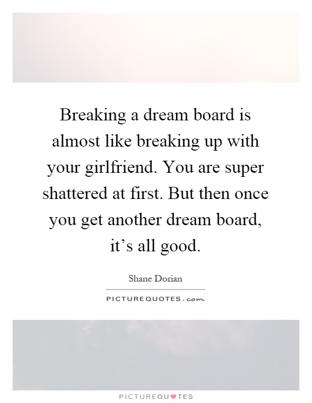 Breaking a dream board is almost like breaking up with your girlfriend. You are super shattered at first. But then once you get another dream board, it's all good Picture Quote #1