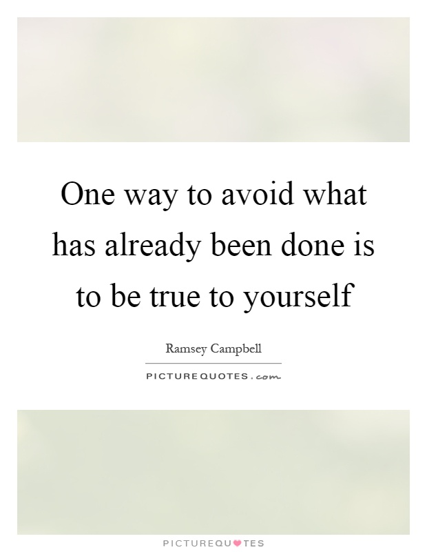 One way to avoid what has already been done is to be true to yourself Picture Quote #1