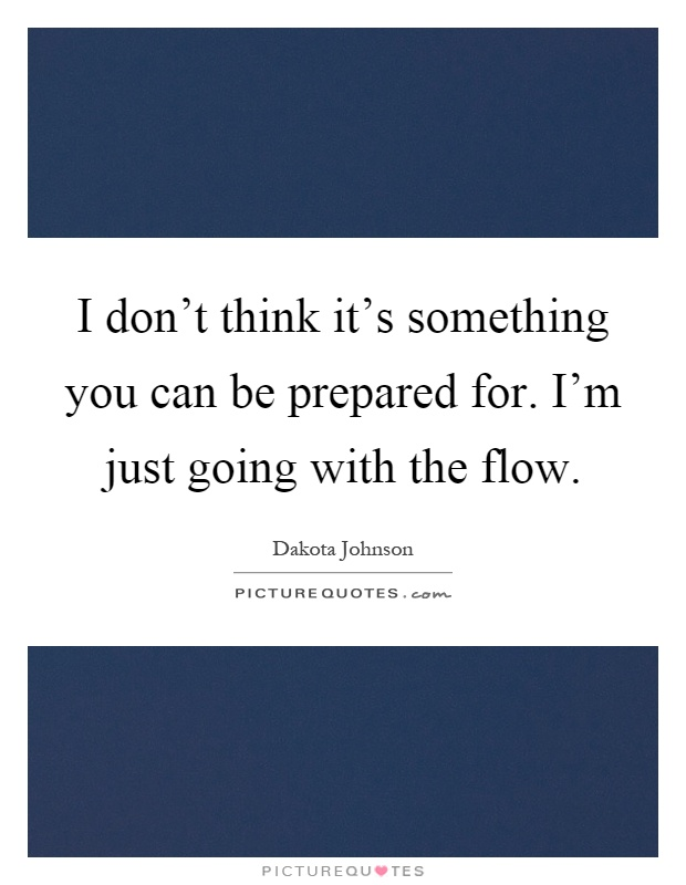 I don't think it's something you can be prepared for. I'm just going with the flow Picture Quote #1