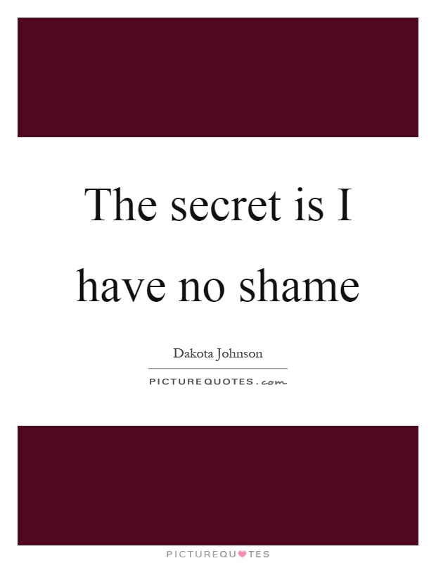 The secret is I have no shame Picture Quote #1