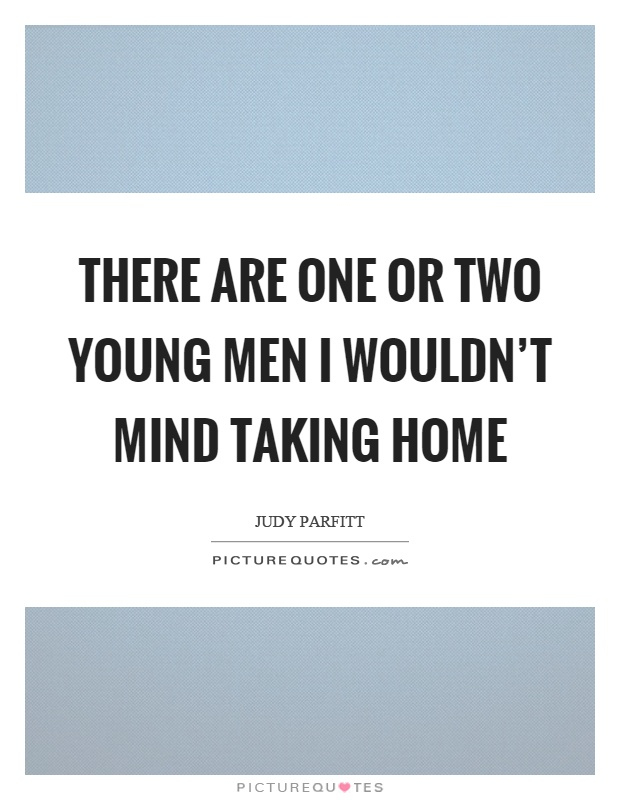 There are one or two young men I wouldn't mind taking home Picture Quote #1