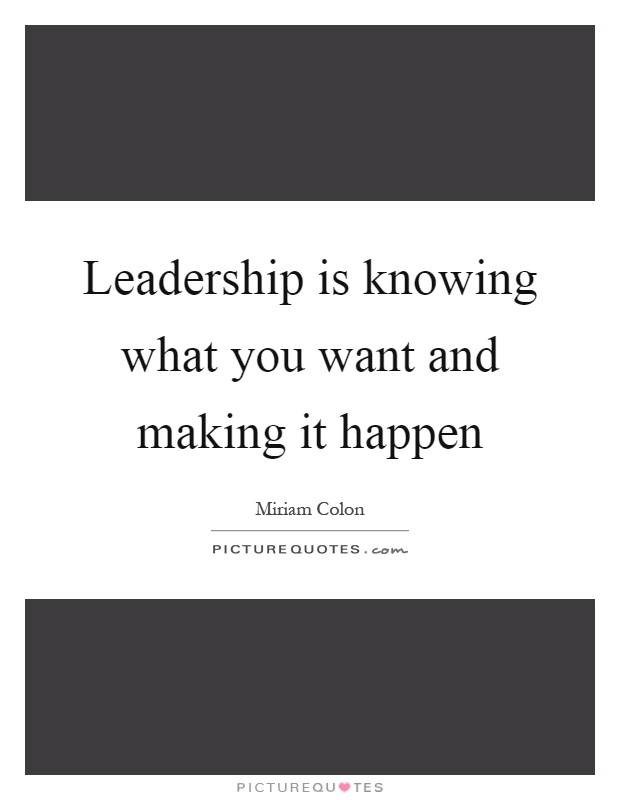 Leadership is knowing what you want and making it happen Picture Quote #1