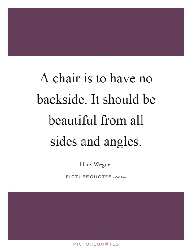 A chair is to have no backside. It should be beautiful from all sides and angles Picture Quote #1