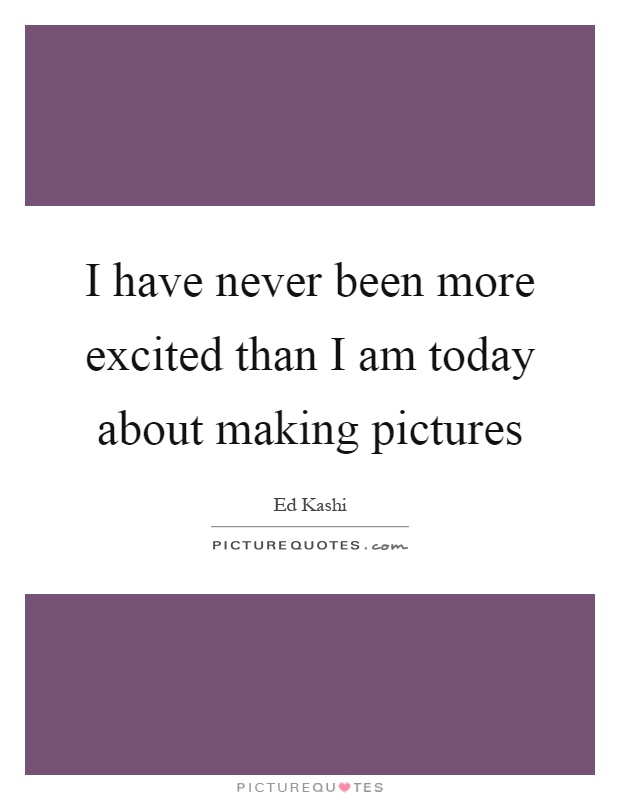 I have never been more excited than I am today about making pictures Picture Quote #1