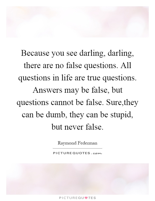Because you see darling, darling, there are no false questions. All questions in life are true questions. Answers may be false, but questions cannot be false. Sure,they can be dumb, they can be stupid, but never false Picture Quote #1