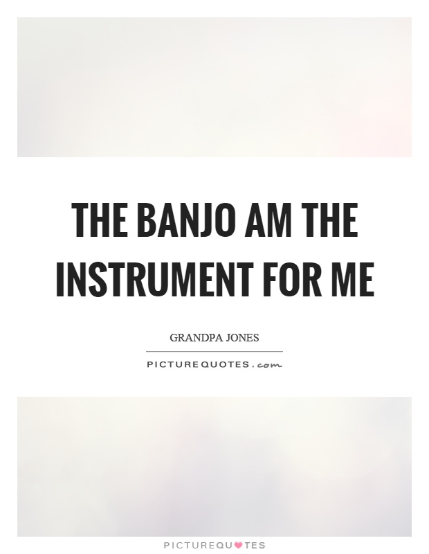The banjo am the instrument for me Picture Quote #1