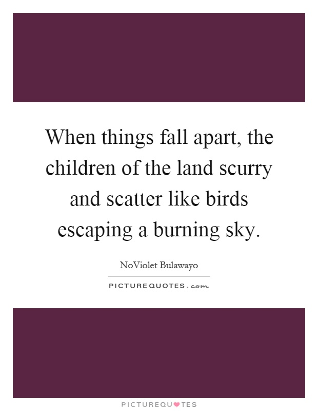 When things fall apart, the children of the land scurry and scatter like birds escaping a burning sky Picture Quote #1
