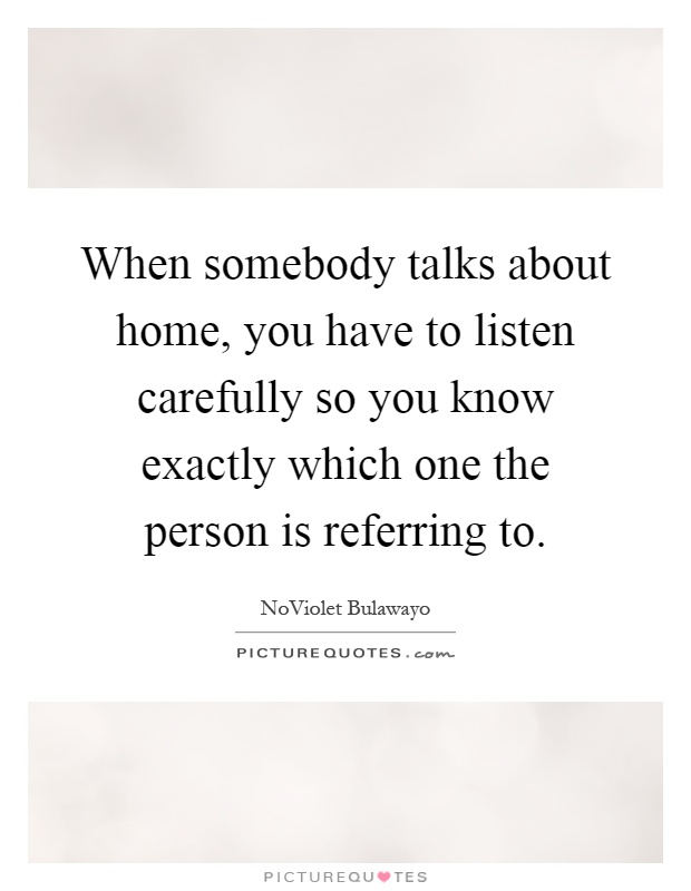 When somebody talks about home, you have to listen carefully so you know exactly which one the person is referring to Picture Quote #1