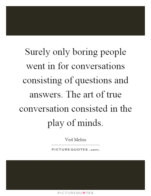 boring people quotes. surely only boring people went in for conversations consisting of questions and answers. the art quotes