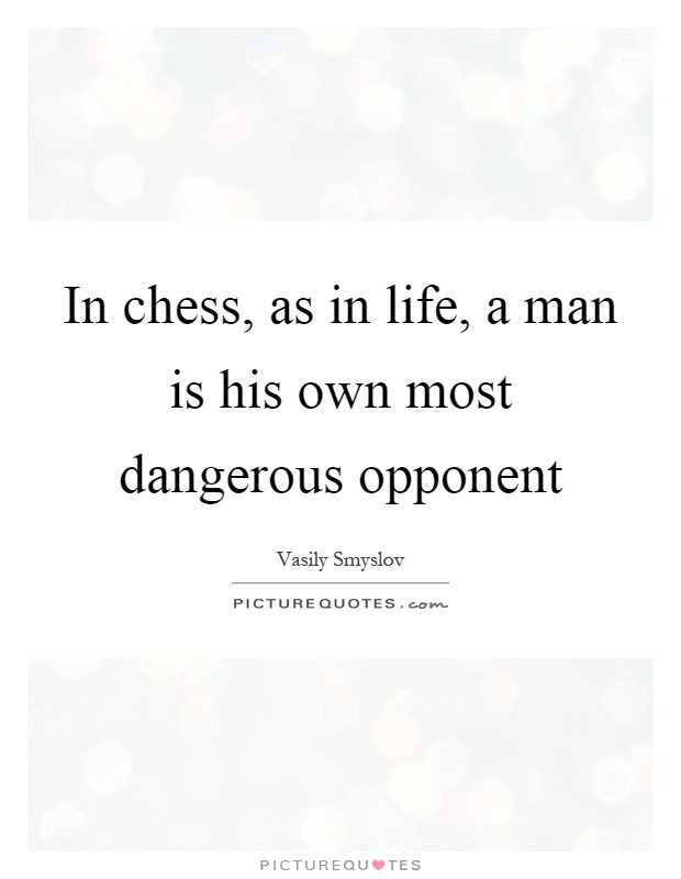 In chess, as in life, a man is his own most dangerous opponent Picture Quote #1