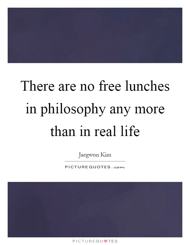 There are no free lunches in philosophy any more than in real life Picture Quote #1