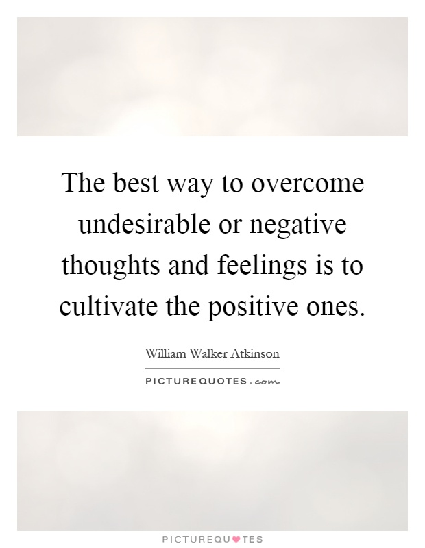 The best way to overcome undesirable or negative thoughts and feelings is to cultivate the positive ones Picture Quote #1