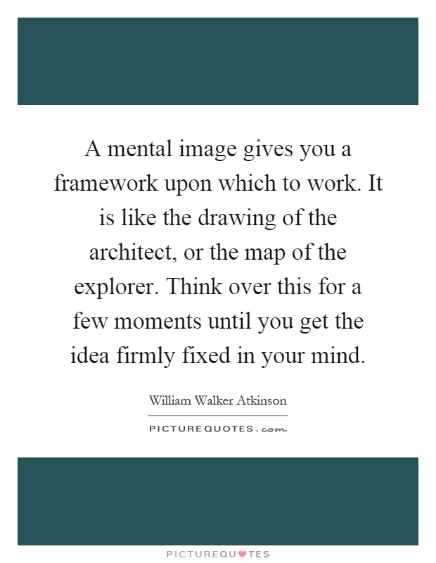 A mental image gives you a framework upon which to work. It is like the drawing of the architect, or the map of the explorer. Think over this for a few moments until you get the idea firmly fixed in your mind Picture Quote #1