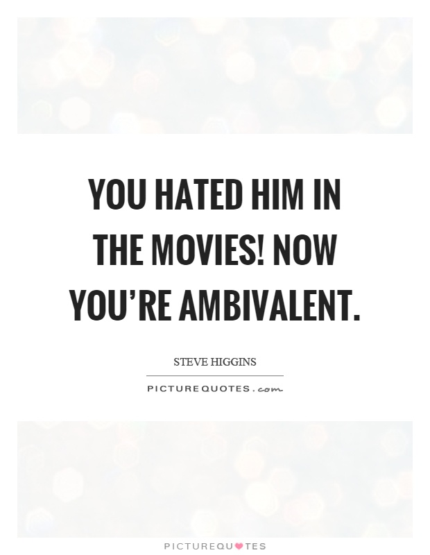 You hated him in the movies! Now you're ambivalent Picture Quote #1