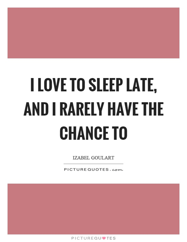 I love to sleep late, and I rarely have the chance to Picture Quote #1
