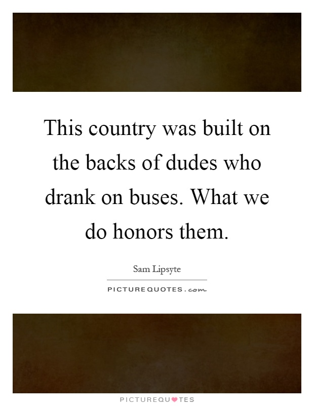 This country was built on the backs of dudes who drank on buses. What we do honors them Picture Quote #1