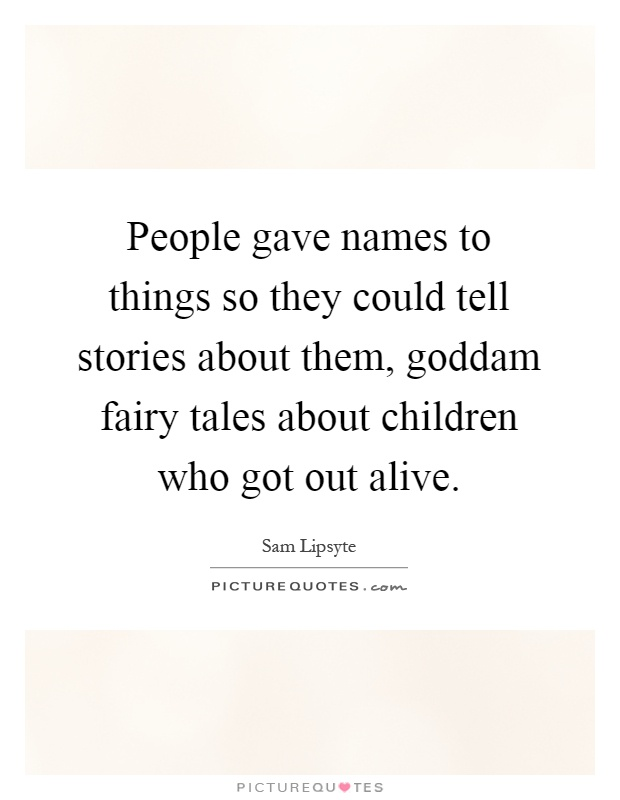 People gave names to things so they could tell stories about them, goddam fairy tales about children who got out alive Picture Quote #1