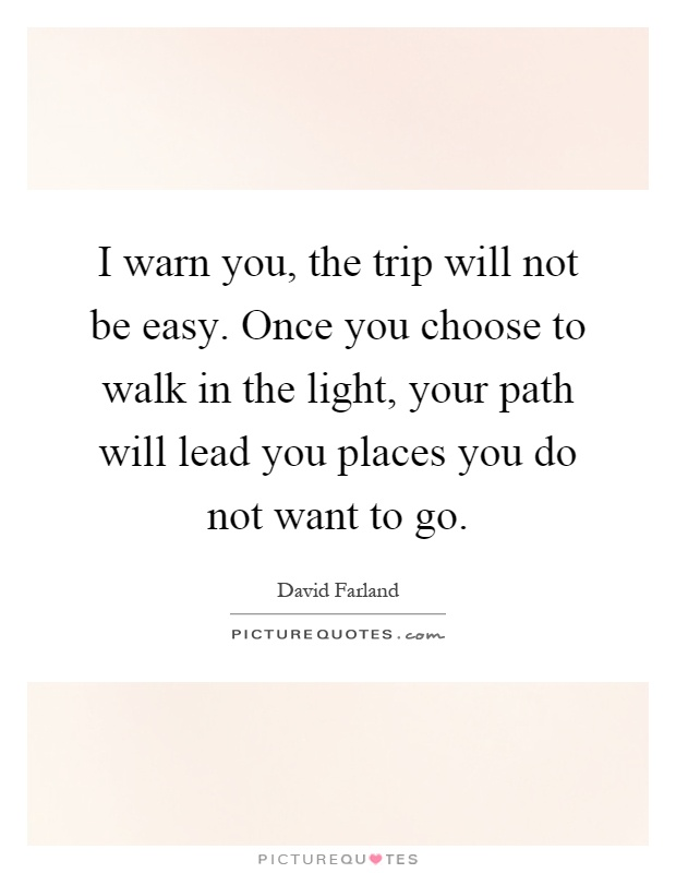 I warn you, the trip will not be easy. Once you choose to walk in the light, your path will lead you places you do not want to go Picture Quote #1