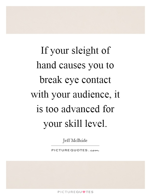 If your sleight of hand causes you to break eye contact with your audience, it is too advanced for your skill level Picture Quote #1