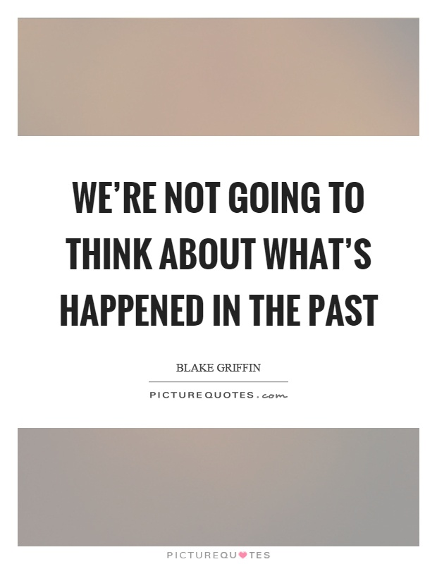 We're not going to think about what's happened in the past Picture Quote #1