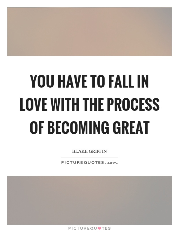 You have to fall in love with the process of becoming great Picture Quote #1