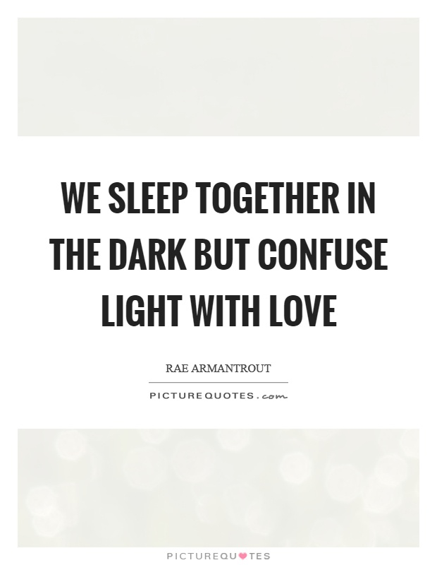 We sleep together in the dark but confuse light with love Picture Quote #1