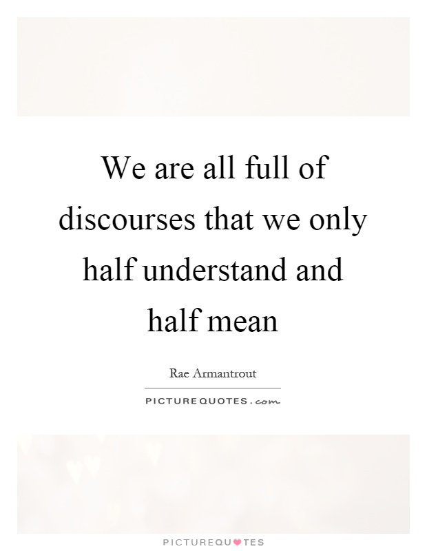 We are all full of discourses that we only half understand and half mean Picture Quote #1