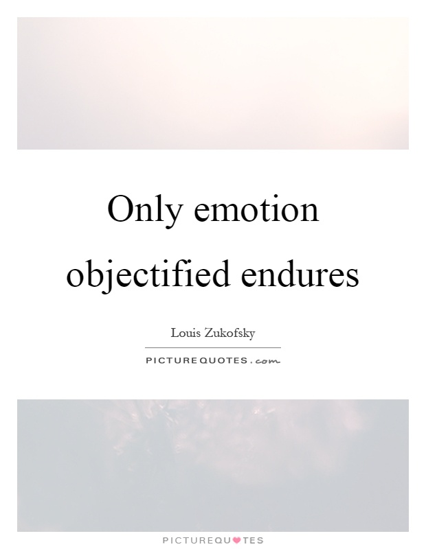 Only emotion objectified endures Picture Quote #1