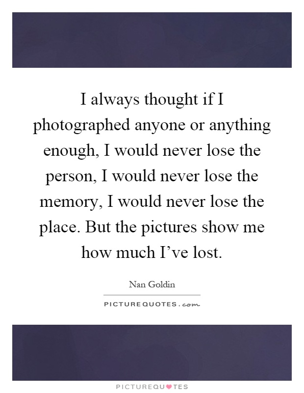 I always thought if I photographed anyone or anything enough, I would never lose the person, I would never lose the memory, I would never lose the place. But the pictures show me how much I've lost Picture Quote #1