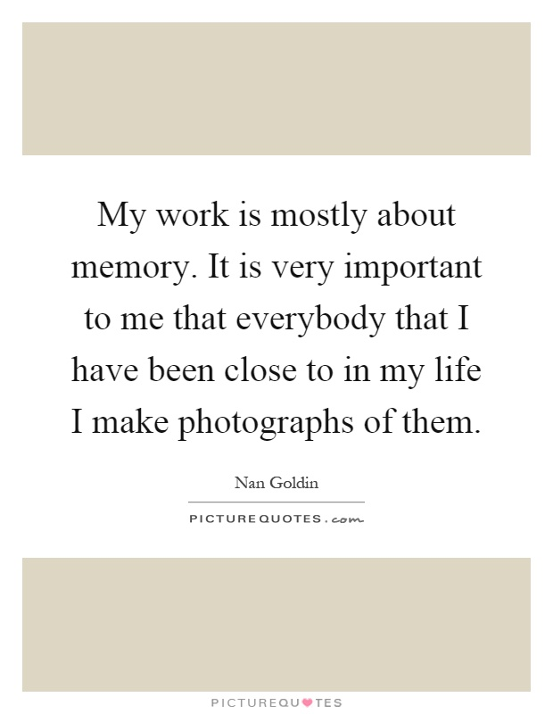 My work is mostly about memory. It is very important to me that everybody that I have been close to in my life I make photographs of them Picture Quote #1
