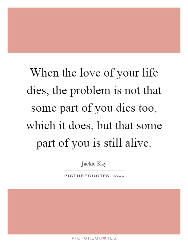 When the love of your life dies, the problem is not that some part of you dies too, which it does, but that some part of you is still alive Picture Quote #1