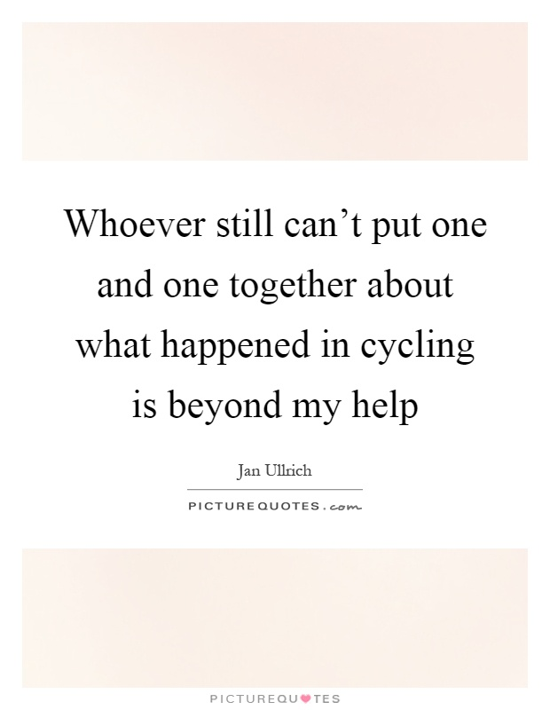 Whoever still can't put one and one together about what happened in cycling is beyond my help Picture Quote #1
