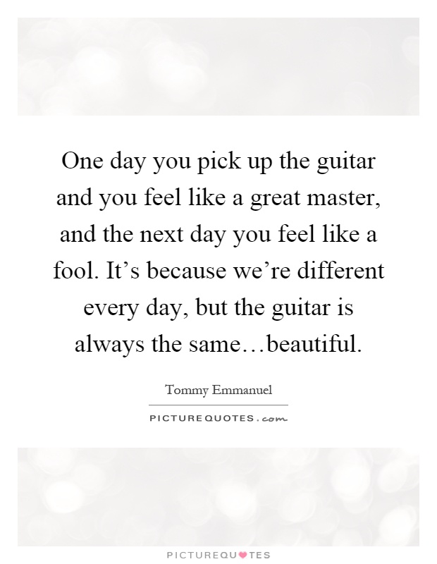 One day you pick up the guitar and you feel like a great master, and the next day you feel like a fool. It's because we're different every day, but the guitar is always the same…beautiful Picture Quote #1