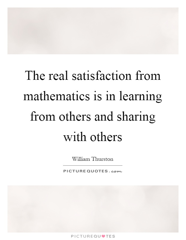 The real satisfaction from mathematics is in learning from others and sharing with others Picture Quote #1