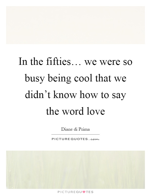In the fifties… we were so busy being cool that we didn't know how to say the word love Picture Quote #1