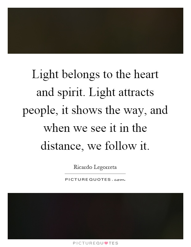 Light belongs to the heart and spirit. Light attracts people, it shows the way, and when we see it in the distance, we follow it Picture Quote #1