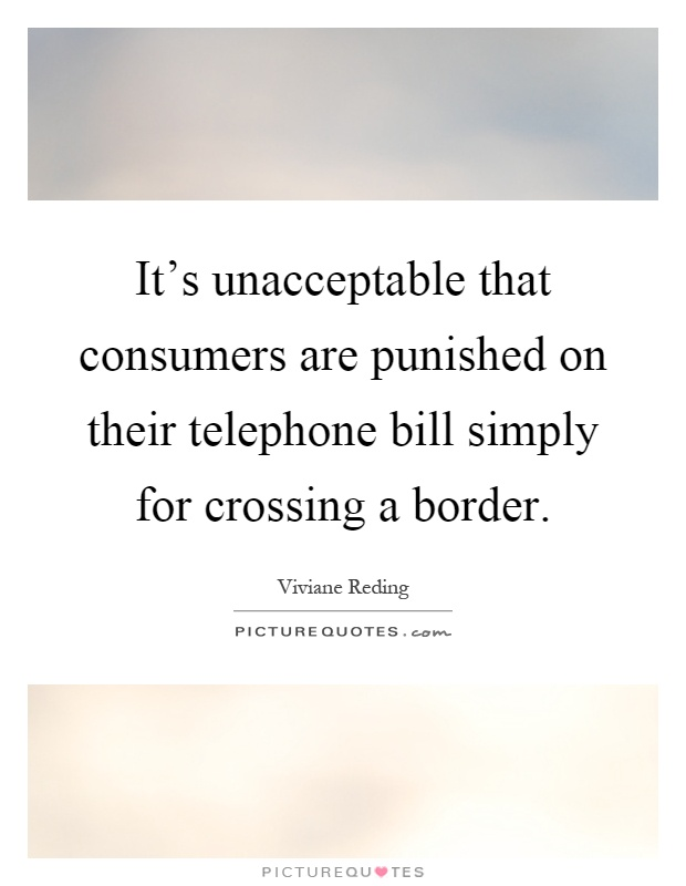 It's unacceptable that consumers are punished on their telephone bill simply for crossing a border Picture Quote #1