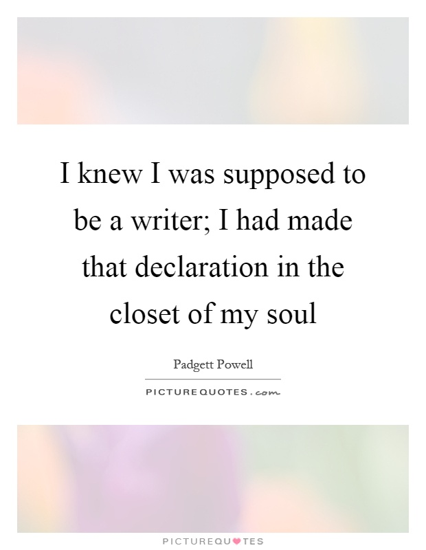 I knew I was supposed to be a writer; I had made that declaration in the closet of my soul Picture Quote #1