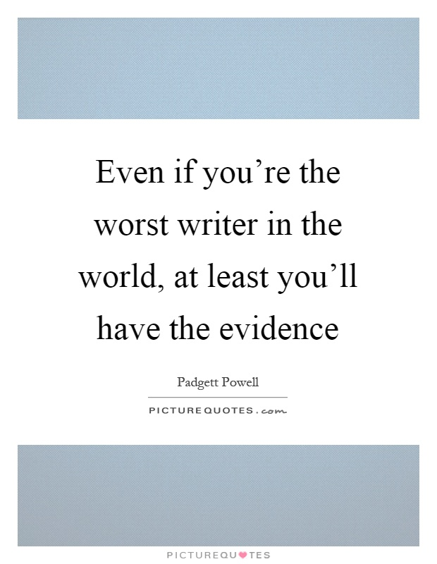 Even if you're the worst writer in the world, at least you'll have the evidence Picture Quote #1