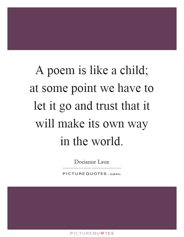 A poem is like a child; at some point we have to let it go and trust that it will make its own way in the world Picture Quote #1