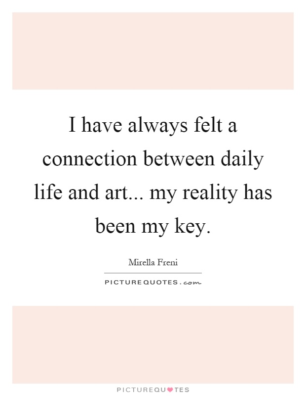 I have always felt a connection between daily life and art... my reality has been my key Picture Quote #1