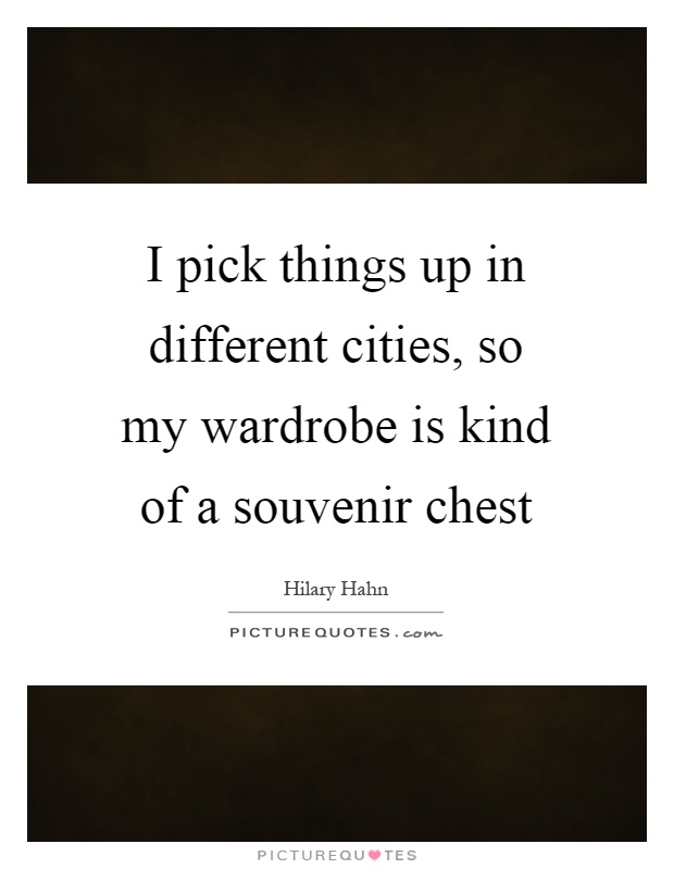 I pick things up in different cities, so my wardrobe is kind of a souvenir chest Picture Quote #1